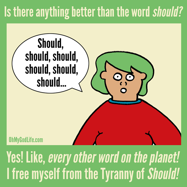 tyranny of the shoulds The tyranny of the shoulds oh boy is that should a tyrant and that tyrant lives in  our heads beating us up to do more, be more, see more until.